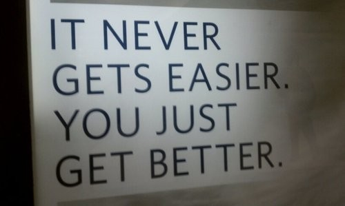 1876955555-It-Never-Gets-Easier_-You-Just-Get-Better